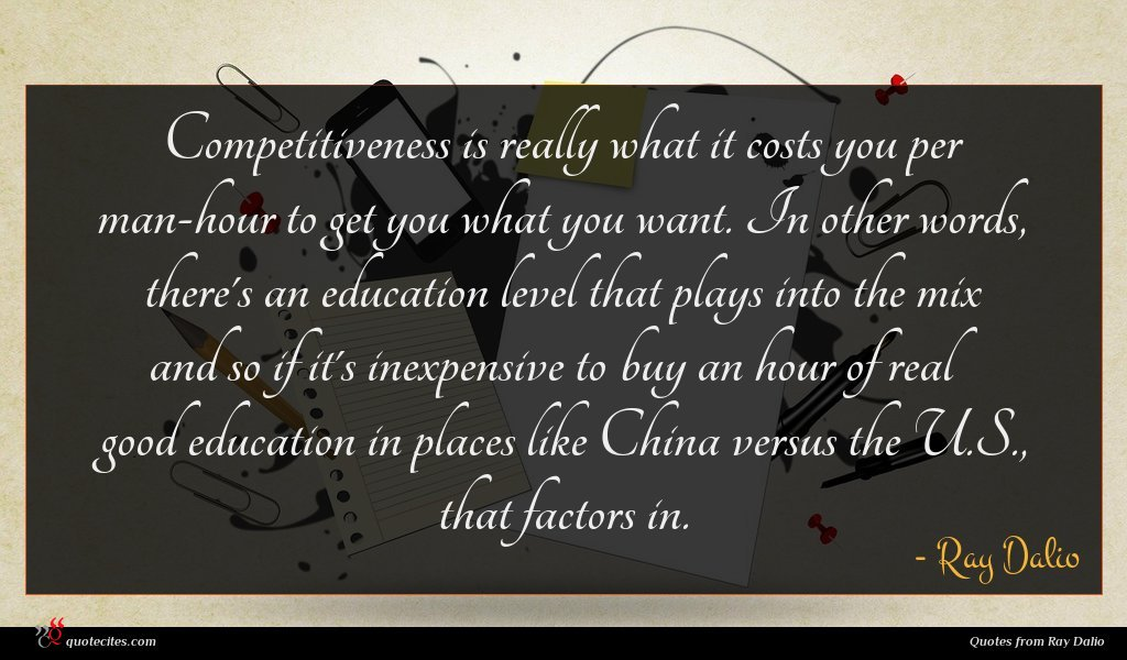 Competitiveness is really what it costs you per man-hour to get you what you want. In other words, there's an education level that plays into the mix and so if it's inexpensive to buy an hour of real good education in places like China versus the U.S., that factors in.