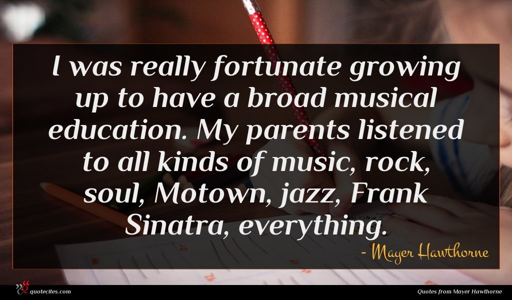 I was really fortunate growing up to have a broad musical education. My parents listened to all kinds of music, rock, soul, Motown, jazz, Frank Sinatra, everything.