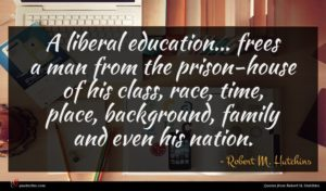 Robert M. Hutchins quote : A liberal education frees ...