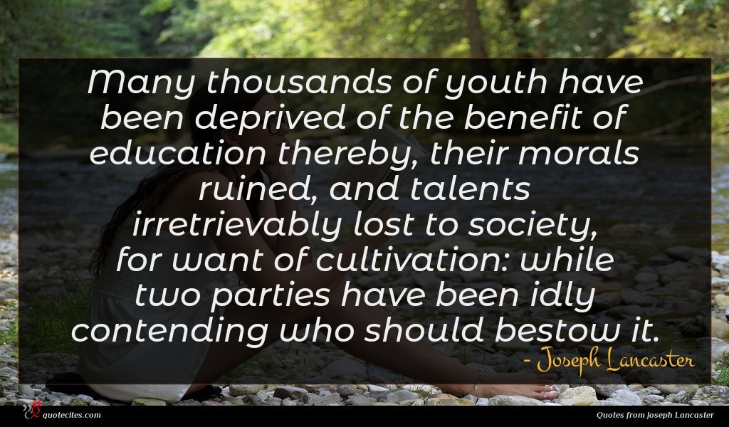 Many thousands of youth have been deprived of the benefit of education thereby, their morals ruined, and talents irretrievably lost to society, for want of cultivation: while two parties have been idly contending who should bestow it.