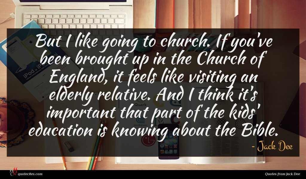But I like going to church. If you've been brought up in the Church of England, it feels like visiting an elderly relative. And I think it's important that part of the kids' education is knowing about the Bible.
