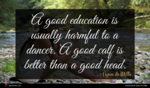 Agnes de Mille quote : A good education is ...