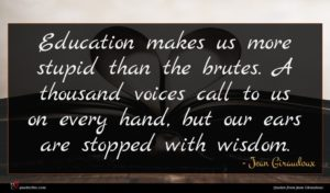 Jean Giraudoux quote : Education makes us more ...
