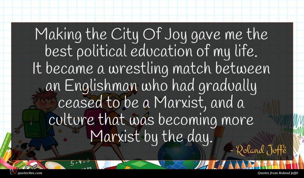 Making the City Of Joy gave me the best political education of my life. It became a wrestling match between an Englishman who had gradually ceased to be a Marxist, and a culture that was becoming more Marxist by the day.