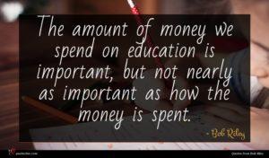 Bob Riley quote : The amount of money ...
