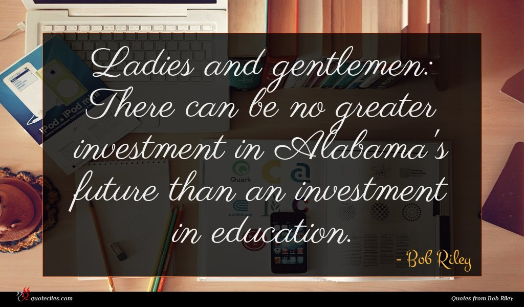 Ladies and gentlemen: There can be no greater investment in Alabama's future than an investment in education.