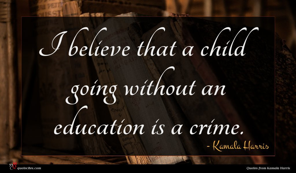I believe that a child going without an education is a crime.