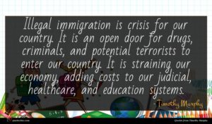 Timothy Murphy quote : Illegal immigration is crisis ...