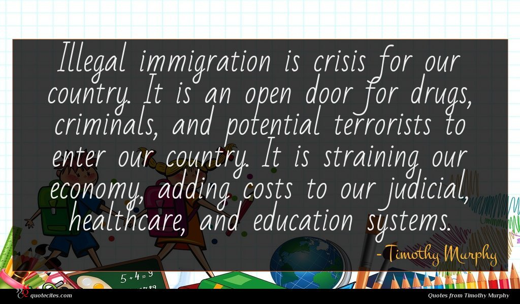 Illegal immigration is crisis for our country. It is an open door for drugs, criminals, and potential terrorists to enter our country. It is straining our economy, adding costs to our judicial, healthcare, and education systems.