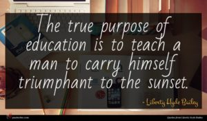 Liberty Hyde Bailey quote : The true purpose of ...