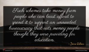 Jesse Helms quote : Such schemes take money ...