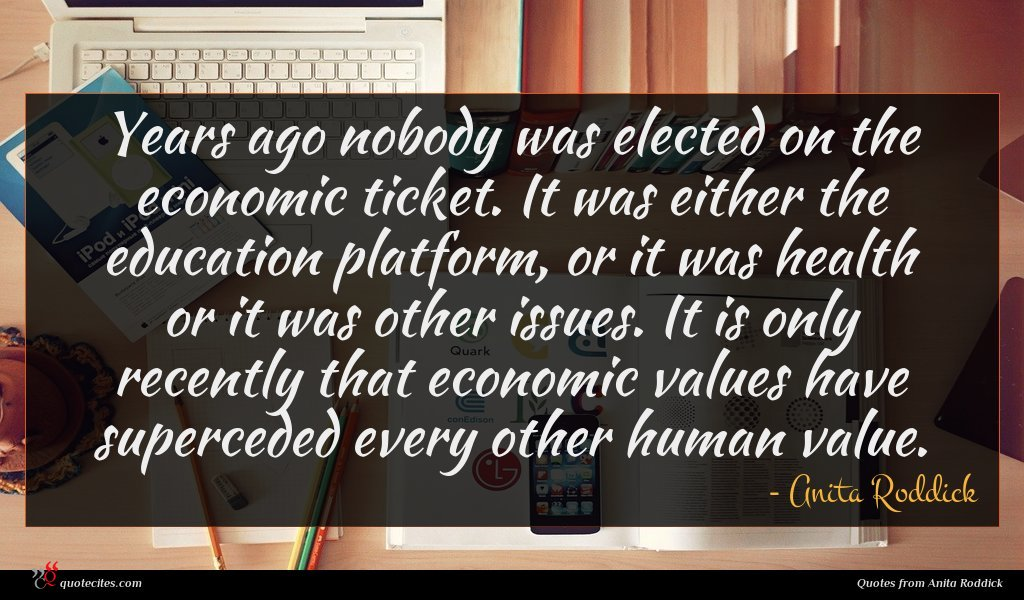 Years ago nobody was elected on the economic ticket. It was either the education platform, or it was health or it was other issues. It is only recently that economic values have superceded every other human value.