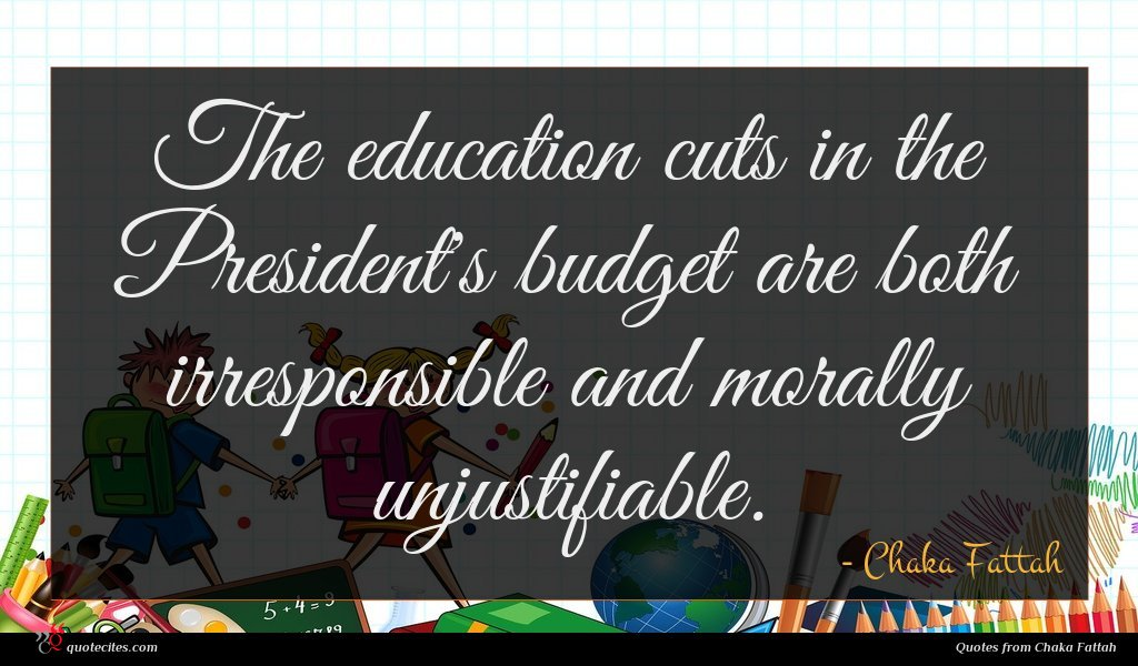 The education cuts in the President's budget are both irresponsible and morally unjustifiable.