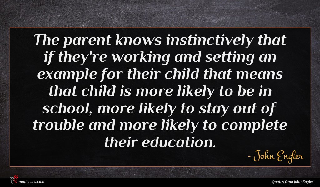 The parent knows instinctively that if they're working and setting an example for their child that means that child is more likely to be in school, more likely to stay out of trouble and more likely to complete their education.