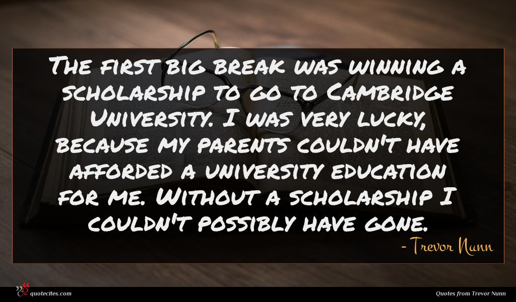 The first big break was winning a scholarship to go to Cambridge University. I was very lucky, because my parents couldn't have afforded a university education for me. Without a scholarship I couldn't possibly have gone.