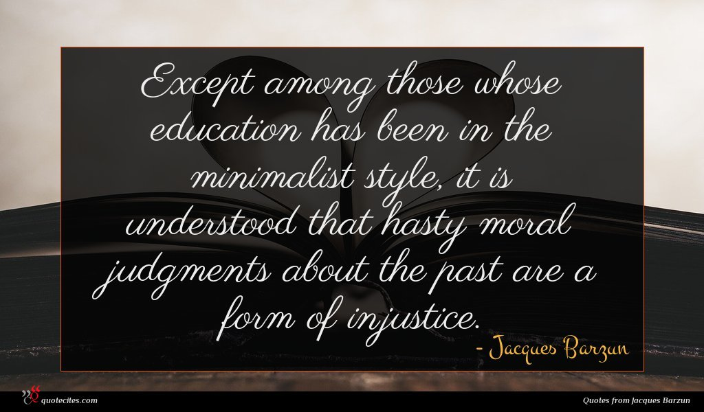 Except among those whose education has been in the minimalist style, it is understood that hasty moral judgments about the past are a form of injustice.