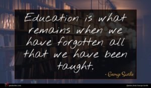 George Savile quote : Education is what remains ...