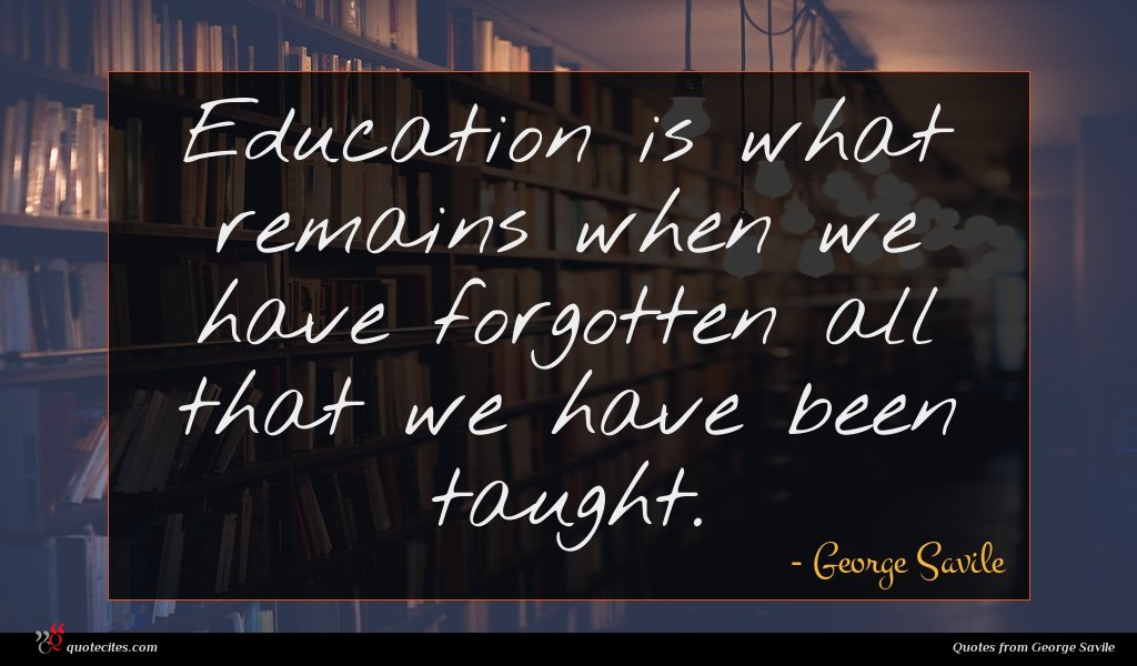 Education is what remains when we have forgotten all that we have been taught.