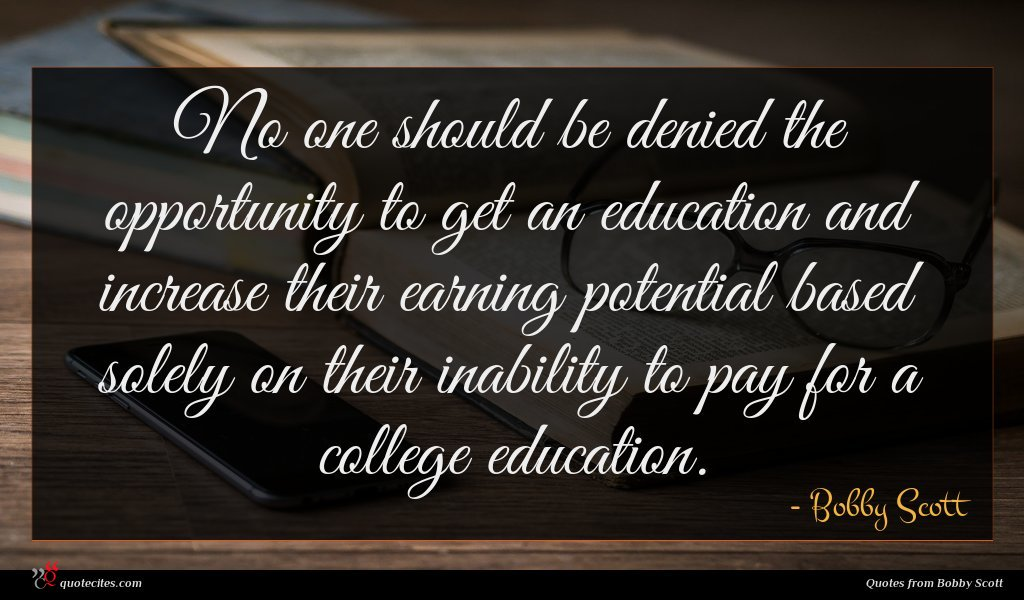 No one should be denied the opportunity to get an education and increase their earning potential based solely on their inability to pay for a college education.