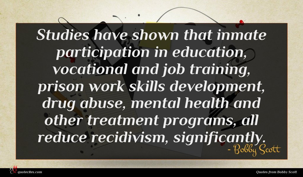 Studies have shown that inmate participation in education, vocational and job training, prison work skills development, drug abuse, mental health and other treatment programs, all reduce recidivism, significantly.