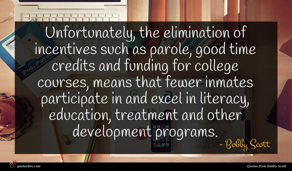 Unfortunately, the elimination of incentives such as parole, good time credits and funding for college courses, means that fewer inmates participate in and excel in literacy, education, treatment and other development programs.