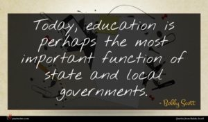 Bobby Scott quote : Today education is perhaps ...