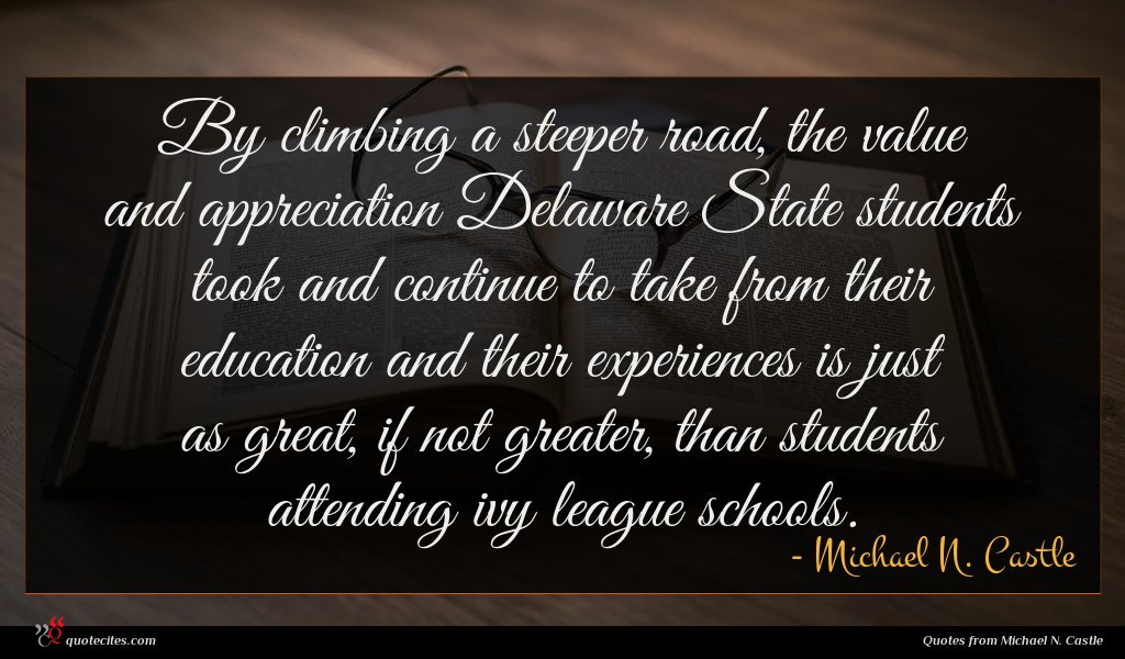 By climbing a steeper road, the value and appreciation Delaware State students took and continue to take from their education and their experiences is just as great, if not greater, than students attending ivy league schools.