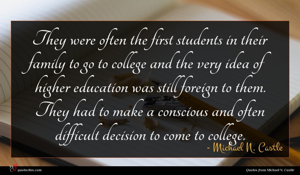 They were often the first students in their family to go to college and the very idea of higher education was still foreign to them. They had to make a conscious and often difficult decision to come to college.