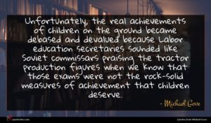 Michael Gove quote : Unfortunately the real achievements ...