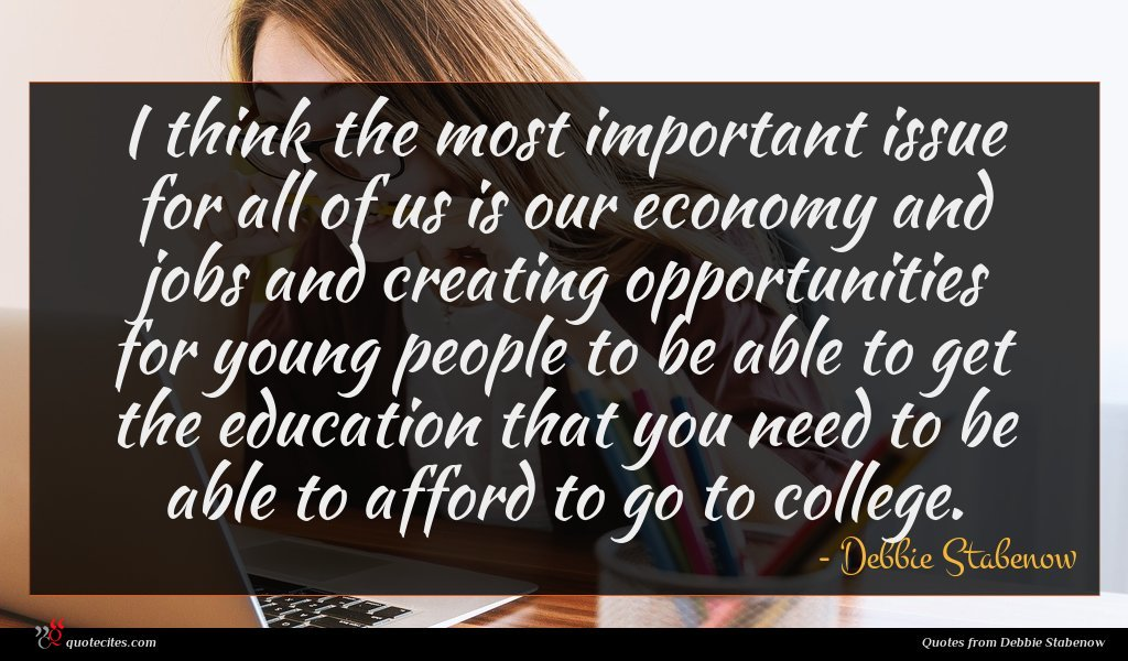 I think the most important issue for all of us is our economy and jobs and creating opportunities for young people to be able to get the education that you need to be able to afford to go to college.