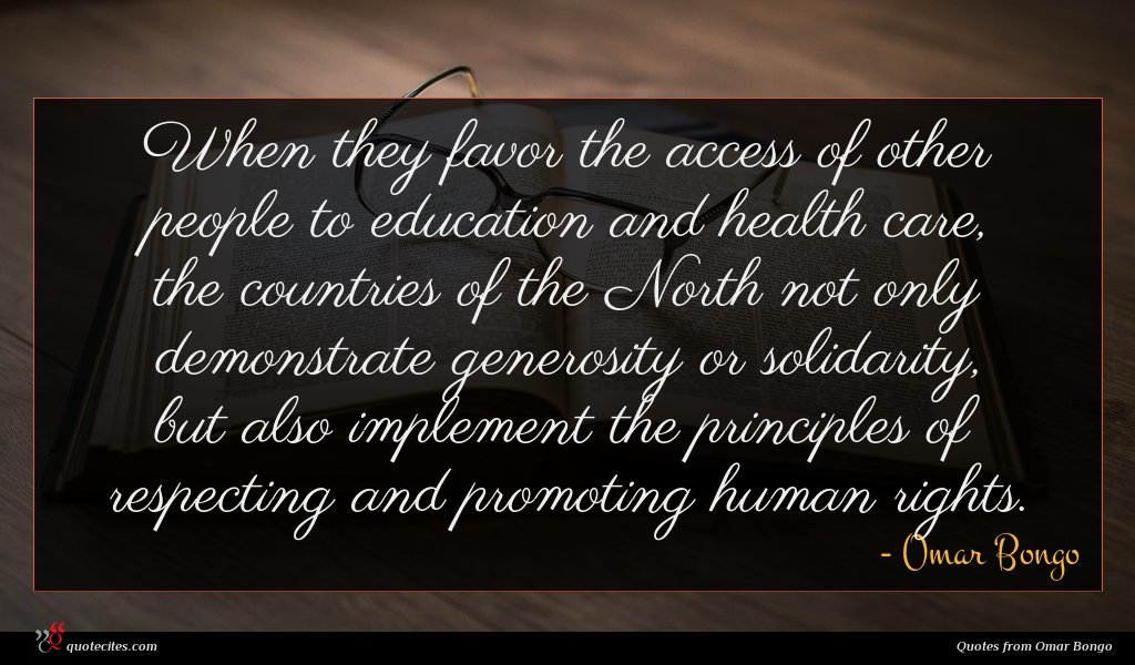 When they favor the access of other people to education and health care, the countries of the North not only demonstrate generosity or solidarity, but also implement the principles of respecting and promoting human rights.