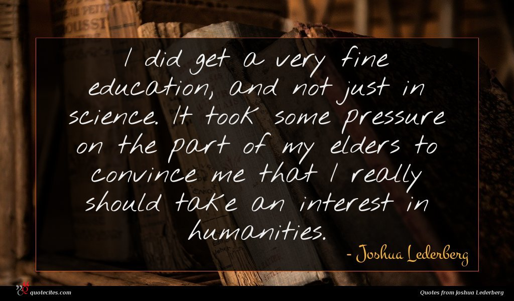 I did get a very fine education, and not just in science. It took some pressure on the part of my elders to convince me that I really should take an interest in humanities.