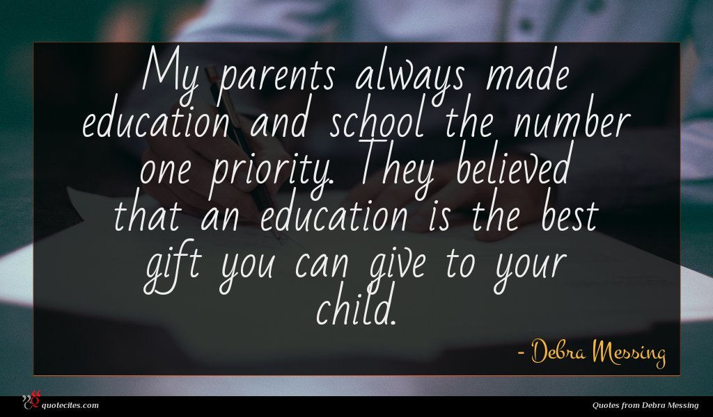 My parents always made education and school the number one priority. They believed that an education is the best gift you can give to your child.