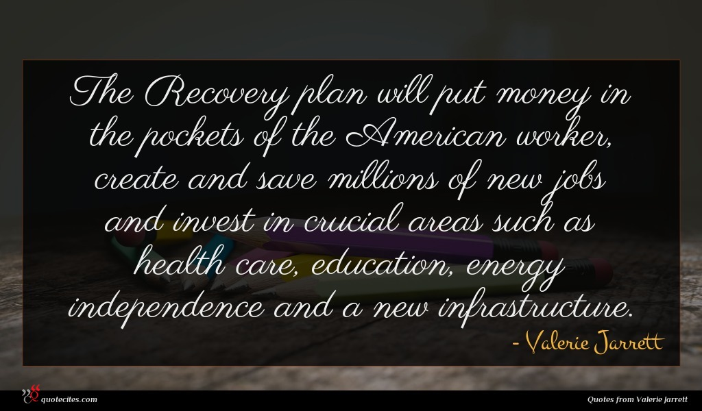 The Recovery plan will put money in the pockets of the American worker, create and save millions of new jobs and invest in crucial areas such as health care, education, energy independence and a new infrastructure.