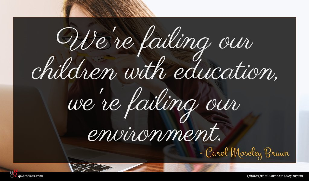 We're failing our children with education, we're failing our environment.