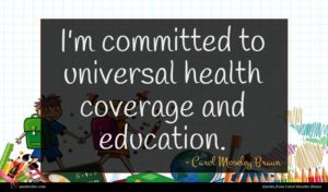 Carol Moseley Braun quote : I'm committed to universal ...