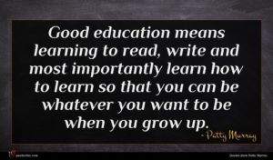 Patty Murray quote : Good education means learning ...