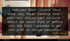 Clyde Tombaugh quote : I realized that I ...