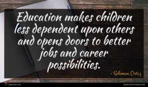 Solomon Ortiz quote : Education makes children less ...