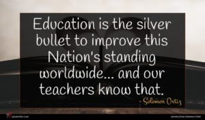 Solomon Ortiz quote : Education is the silver ...