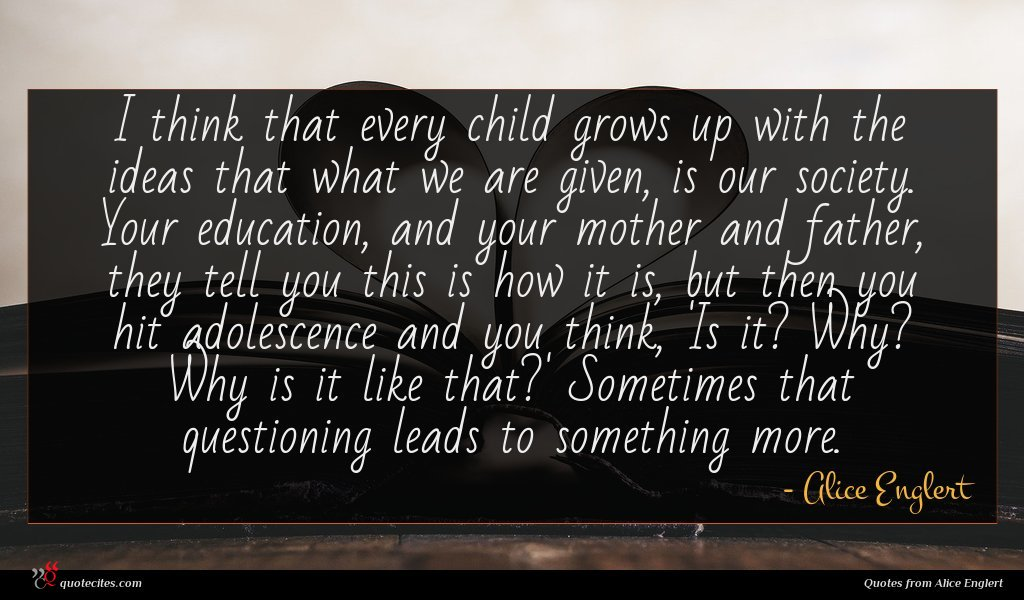 I think that every child grows up with the ideas that what we are given, is our society. Your education, and your mother and father, they tell you this is how it is, but then you hit adolescence and you think, 'Is it? Why? Why is it like that?' Sometimes that questioning leads to something more.
