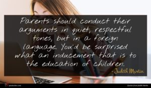 Judith Martin quote : Parents should conduct their ...
