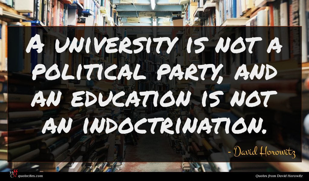 A university is not a political party, and an education is not an indoctrination.