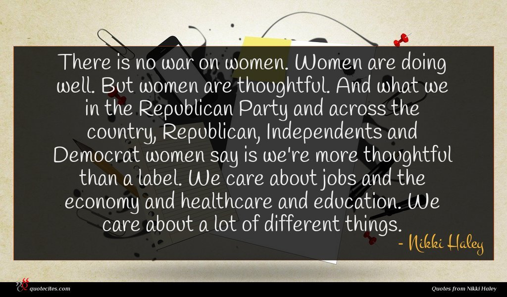 There is no war on women. Women are doing well. But women are thoughtful. And what we in the Republican Party and across the country, Republican, Independents and Democrat women say is we're more thoughtful than a label. We care about jobs and the economy and healthcare and education. We care about a lot of different things.