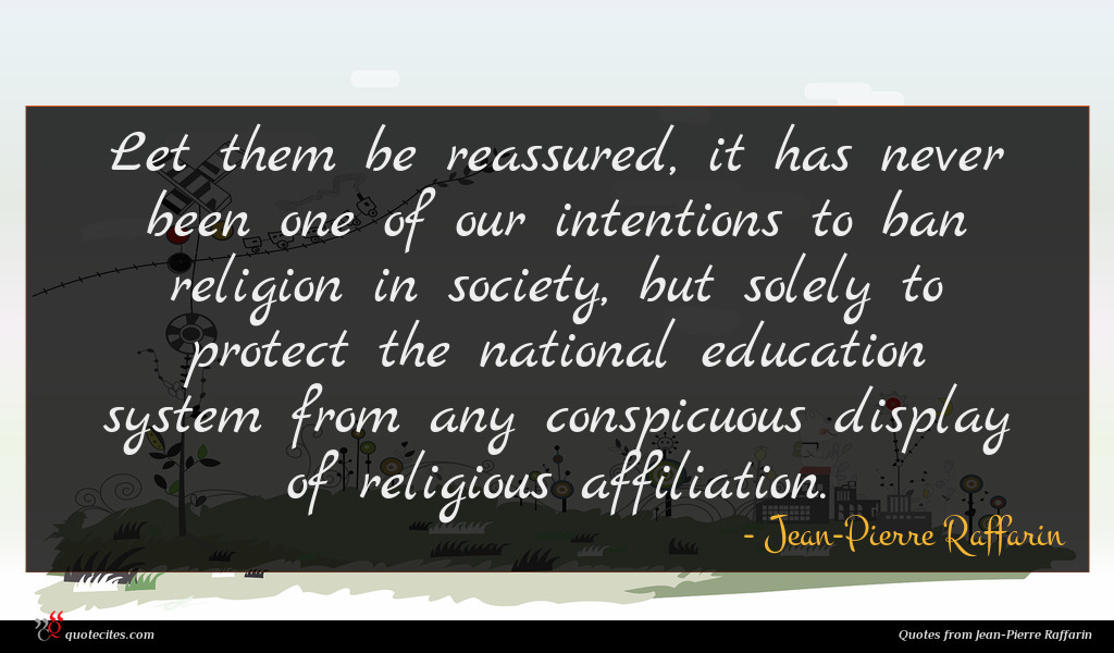 Let them be reassured, it has never been one of our intentions to ban religion in society, but solely to protect the national education system from any conspicuous display of religious affiliation.