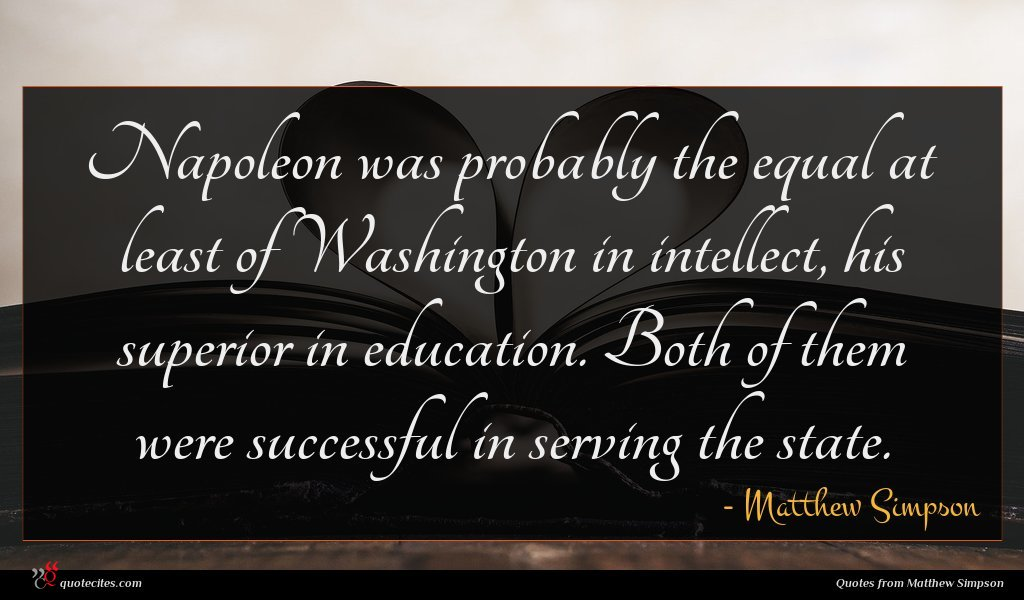 Napoleon was probably the equal at least of Washington in intellect, his superior in education. Both of them were successful in serving the state.