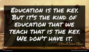 Edward James Olmos quote : Education is the key ...