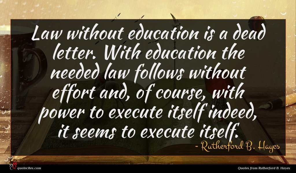 Law without education is a dead letter. With education the needed law follows without effort and, of course, with power to execute itself indeed, it seems to execute itself.
