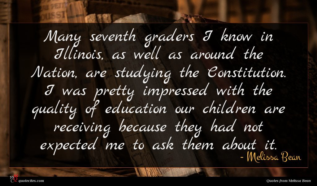 Many seventh graders I know in Illinois, as well as around the Nation, are studying the Constitution. I was pretty impressed with the quality of education our children are receiving because they had not expected me to ask them about it.
