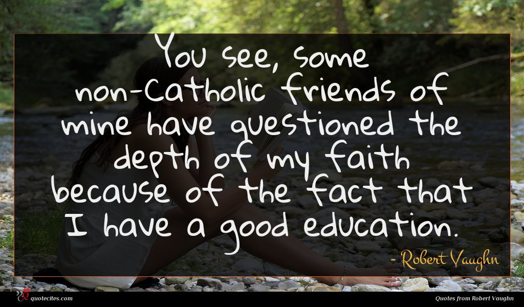 You see, some non-Catholic friends of mine have questioned the depth of my faith because of the fact that I have a good education.